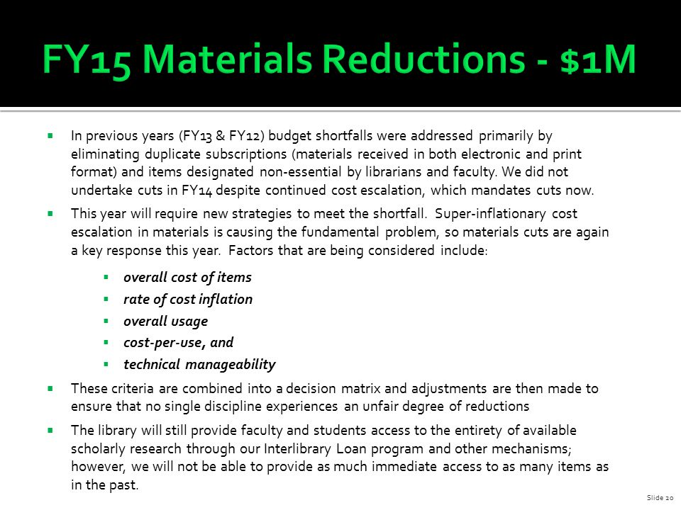  In previous years (FY13 & FY12) budget shortfalls were addressed primarily by eliminating duplicate subscriptions (materials received in both electr