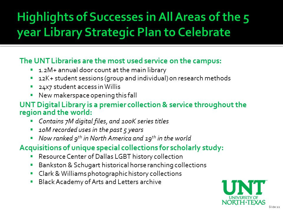The UNT Libraries are the most used service on the campus:  1.2M+ annual door count at the main library  12K+ student sessions (group and individual) on research methods  24x7 student access in Willis  New makerspace opening this fall UNT Digital Library is a premier collection & service throughout the region and the world:  Contains 7M digital files, and 100K series titles  10M recorded uses in the past 5 years  Now ranked 9 th in North America and 19 th in the world Acquisitions of unique special collections for scholarly study:  Resource Center of Dallas LGBT history collection  Bankston & Schugart historical horse ranching collections  Clark & Williams photographic history collections  Black Academy of Arts and Letters archive Slide 22