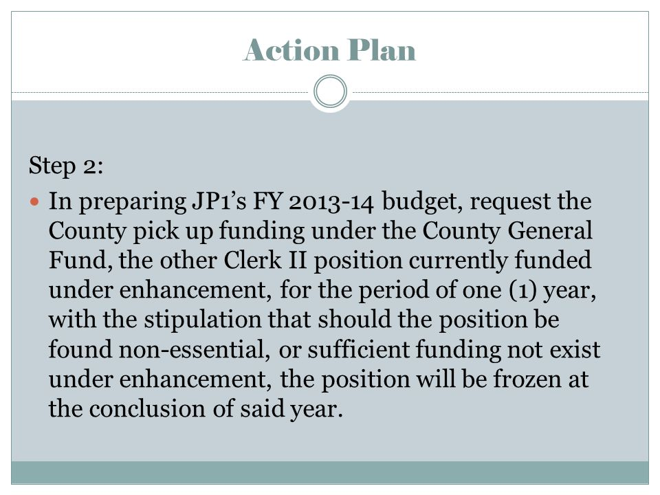 Action Plan Step 2: In preparing JP1's FY 2013-14 budget, request the County pick up funding under the County General Fund, the other Clerk II position currently funded under enhancement, for the period of one (1) year, with the stipulation that should the position be found non-essential, or sufficient funding not exist under enhancement, the position will be frozen at the conclusion of said year.