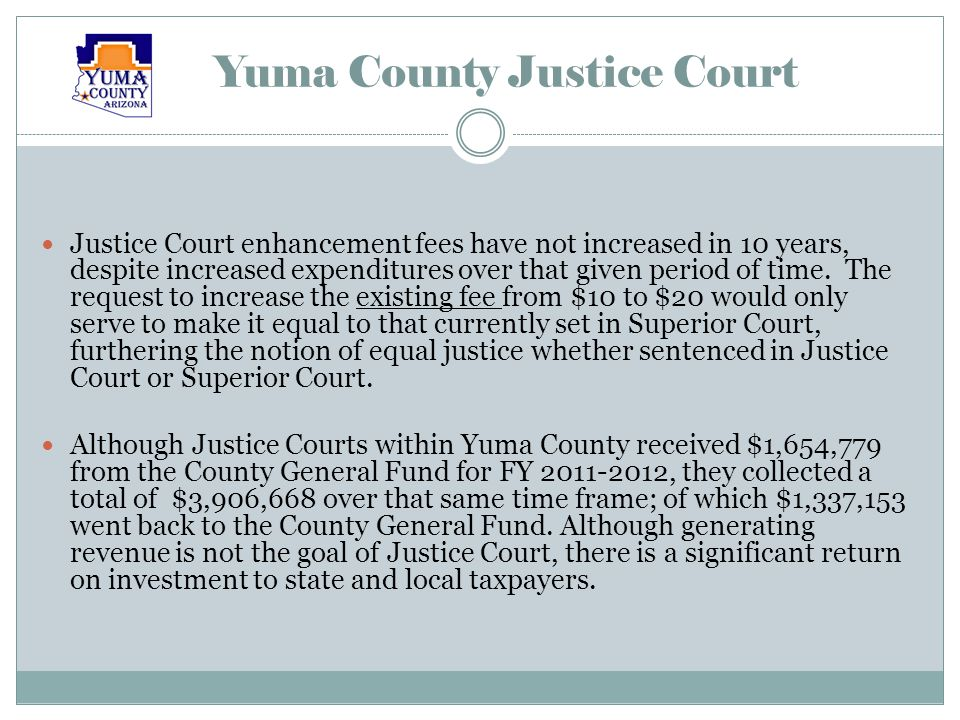 Yuma County Justice Court Since inception in 1998, Justice Court enhancement fees have saved the County General Fund $2,822,727 in expenditures, benefiting county residents not only in the form of services provided, but also tax dollars saved.