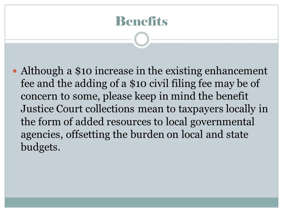Benefits Although a $10 increase in the existing enhancement fee and the adding of a $10 civil filing fee may be of concern to some, please keep in mind the benefit Justice Court collections mean to taxpayers locally in the form of added resources to local governmental agencies, offsetting the burden on local and state budgets.