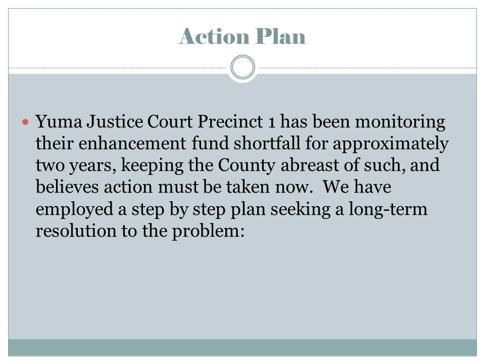 Action Plan Yuma Justice Court Precinct 1 has been monitoring their enhancement fund shortfall for approximately two years, keeping the County abreast of such, and believes action must be taken now.