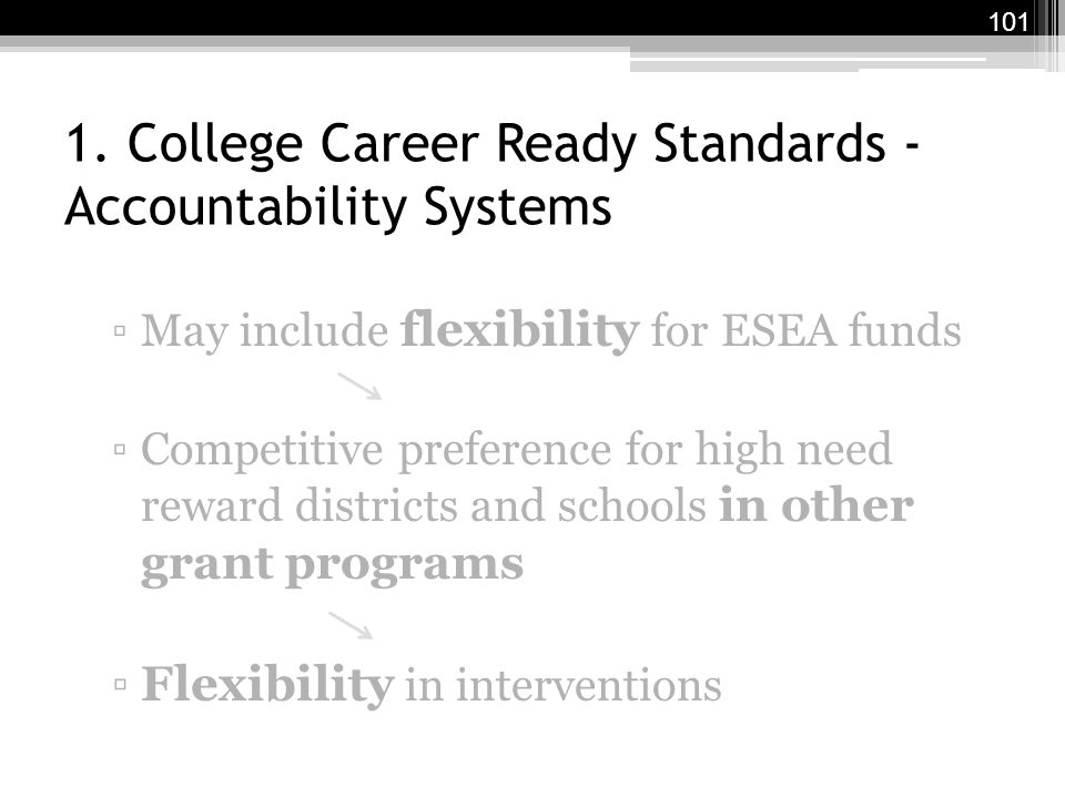 1. College Career Ready Standards - Accountability Systems ▫May include flexibility for ESEA funds ▫Competitive preference for high need reward distri