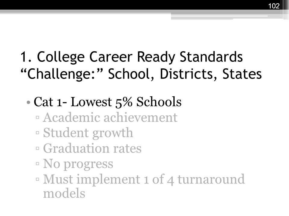 "1. College Career Ready Standards ""Challenge:"" School, Districts, States Cat 1- Lowest 5% Schools ▫Academic achievement ▫Student growth ▫Graduation ra"