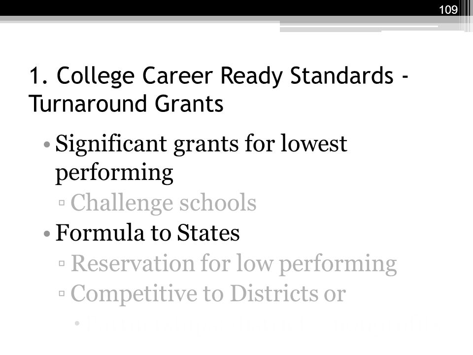 1. College Career Ready Standards - Turnaround Grants Significant grants for lowest performing ▫Challenge schools Formula to States ▫Reservation for l