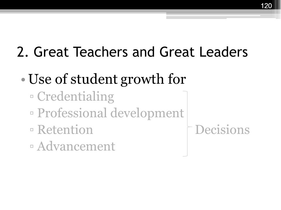 2. Great Teachers and Great Leaders Use of student growth for ▫Credentialing ▫Professional development ▫Retention Decisions ▫Advancement 120