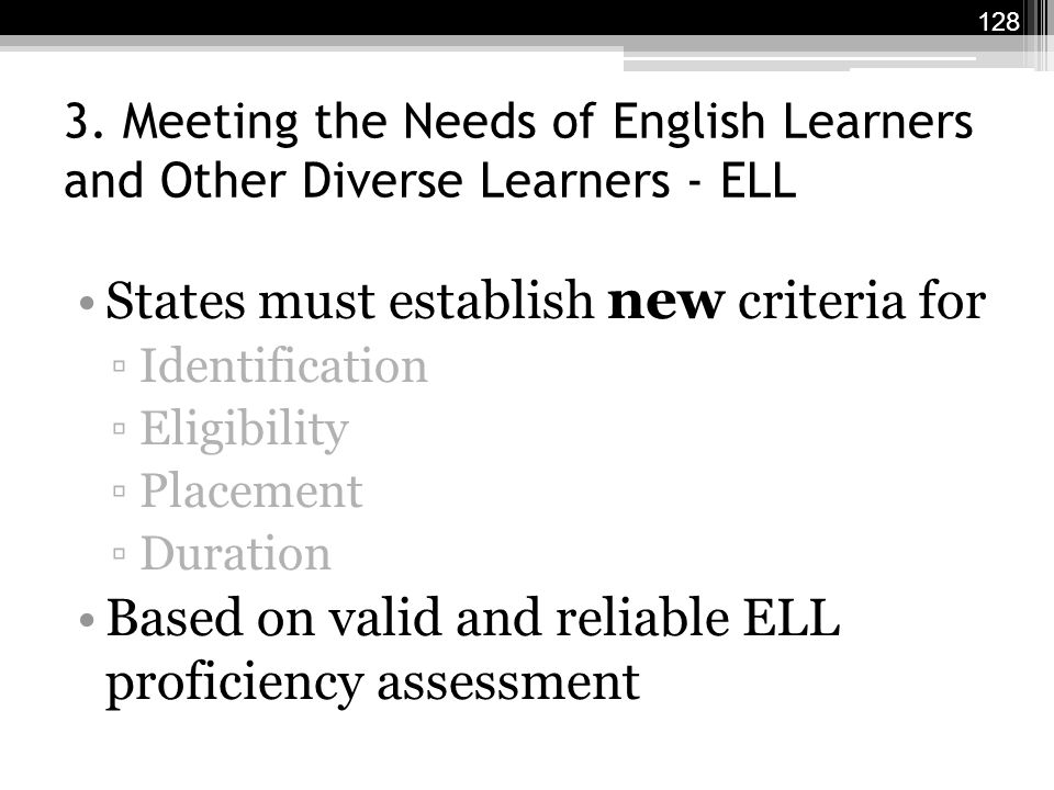 3. Meeting the Needs of English Learners and Other Diverse Learners - ELL States must establish new criteria for ▫Identification ▫Eligibility ▫Placeme