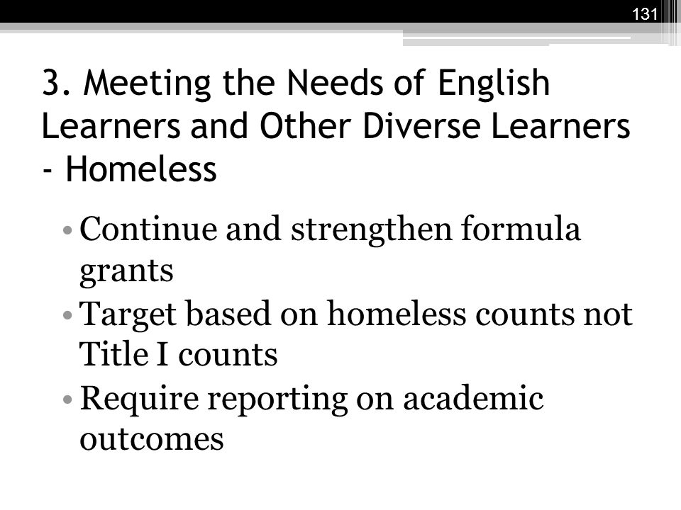 3. Meeting the Needs of English Learners and Other Diverse Learners - Homeless Continue and strengthen formula grants Target based on homeless counts