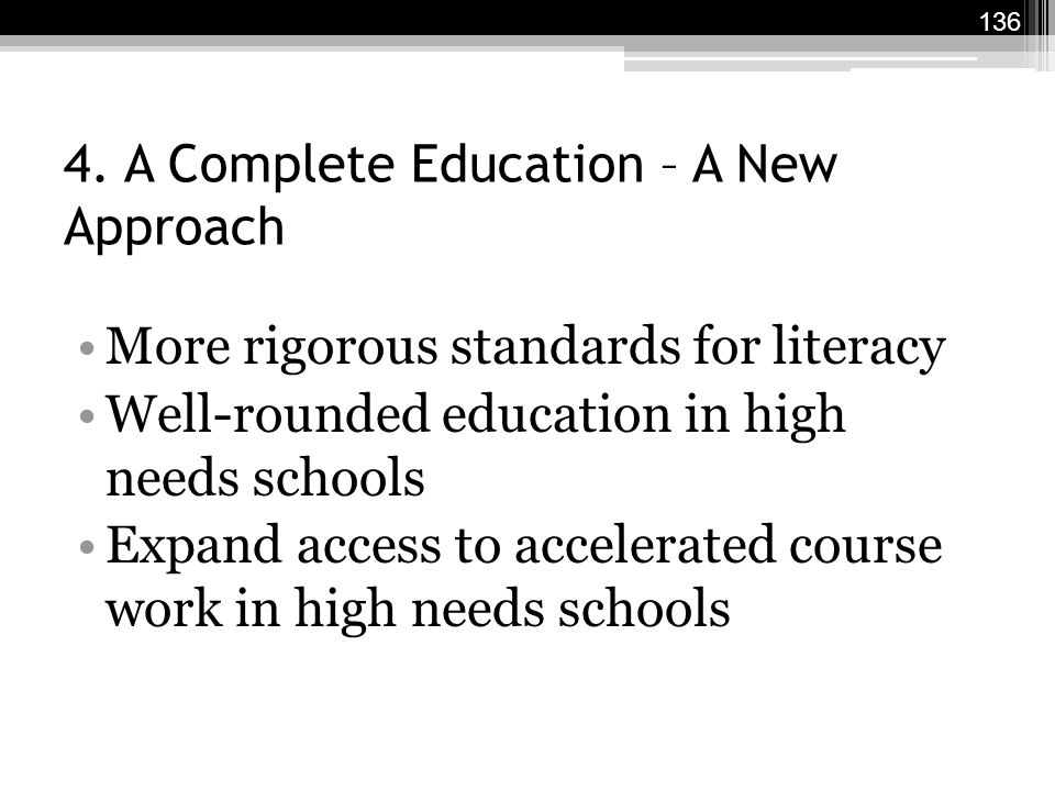 4. A Complete Education – A New Approach More rigorous standards for literacy Well-rounded education in high needs schools Expand access to accelerate
