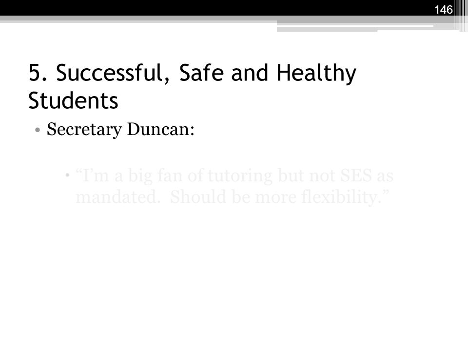 "5. Successful, Safe and Healthy Students Secretary Duncan:  ""I'm a big fan of tutoring but not SES as mandated. Should be more flexibility."" 146"