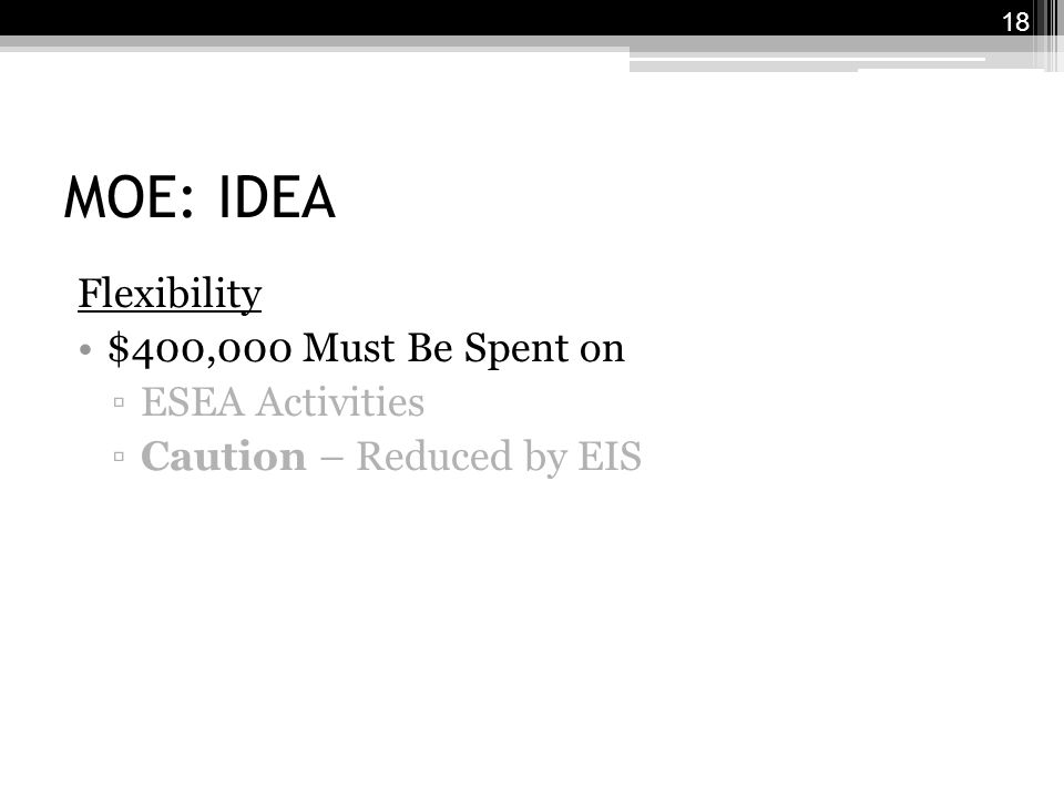 MOE: IDEA Flexibility $400,000 Must Be Spent on ▫ESEA Activities ▫Caution – Reduced by EIS 18