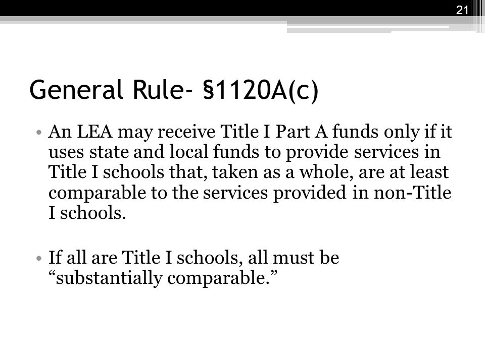 General Rule- §1120A(c) An LEA may receive Title I Part A funds only if it uses state and local funds to provide services in Title I schools that, taken as a whole, are at least comparable to the services provided in non-Title I schools.