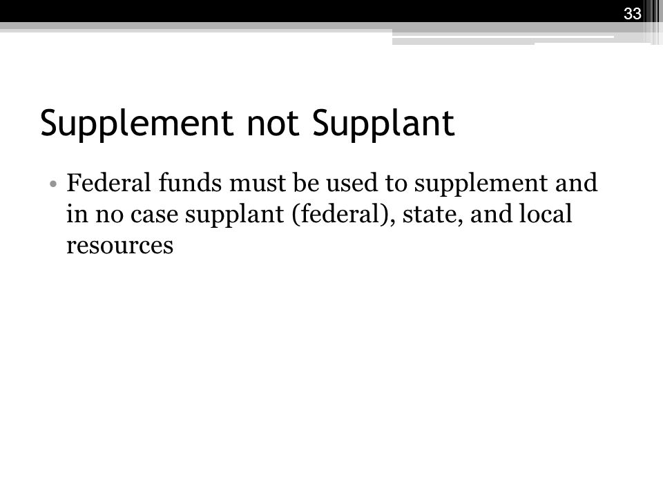 Supplement not Supplant Federal funds must be used to supplement and in no case supplant (federal), state, and local resources 33