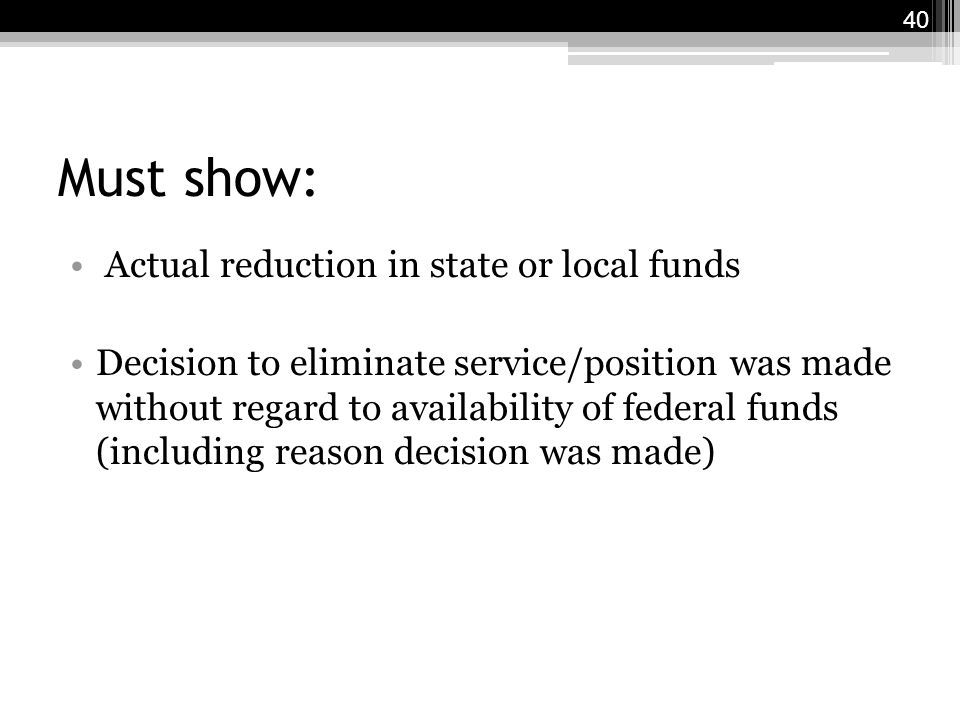 Must show: Actual reduction in state or local funds Decision to eliminate service/position was made without regard to availability of federal funds (including reason decision was made) 40