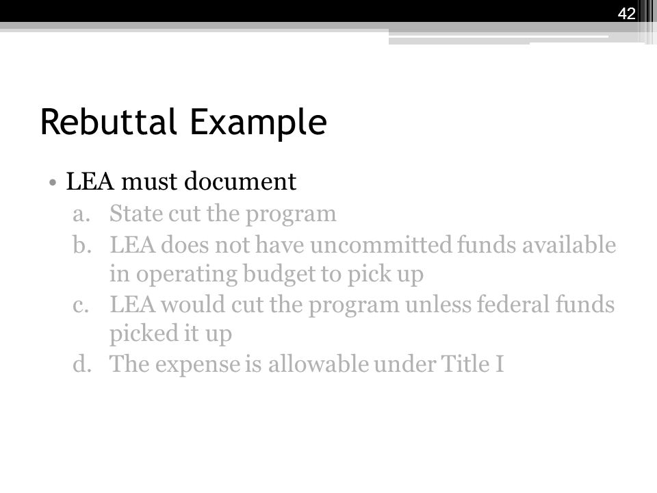 Rebuttal Example LEA must document a.State cut the program b.LEA does not have uncommitted funds available in operating budget to pick up c.LEA would cut the program unless federal funds picked it up d.The expense is allowable under Title I 42