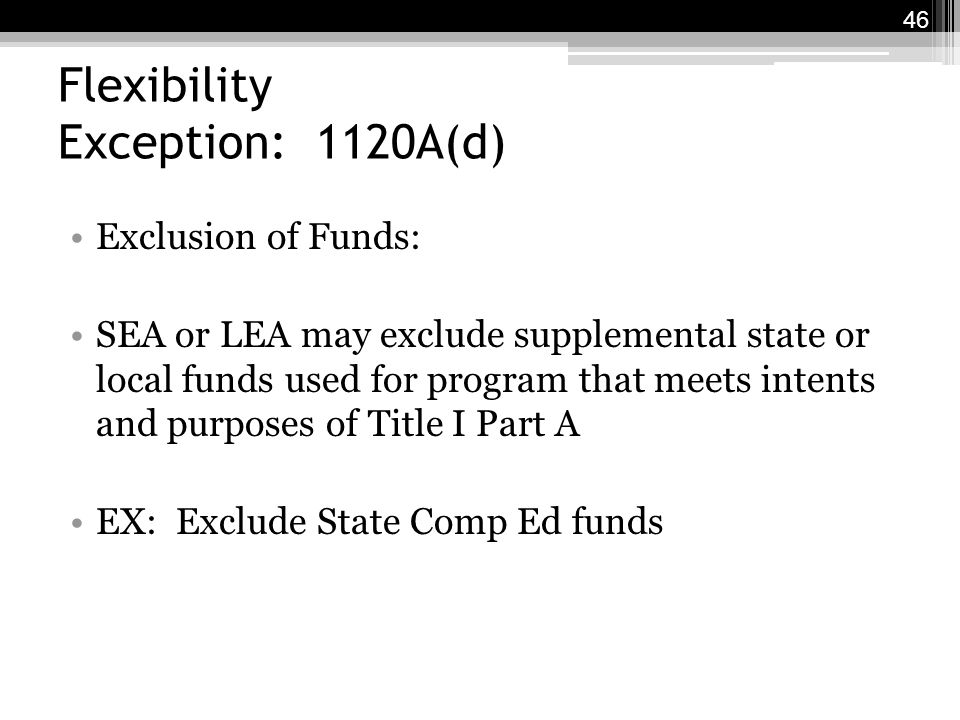 Flexibility Exception: 1120A(d) Exclusion of Funds: SEA or LEA may exclude supplemental state or local funds used for program that meets intents and purposes of Title I Part A EX: Exclude State Comp Ed funds 46