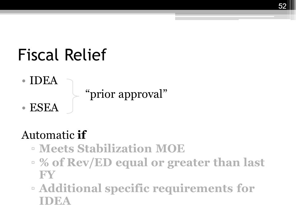 Fiscal Relief IDEA prior approval ESEA Automatic if ▫Meets Stabilization MOE ▫% of Rev/ED equal or greater than last FY ▫Additional specific requirements for IDEA 52