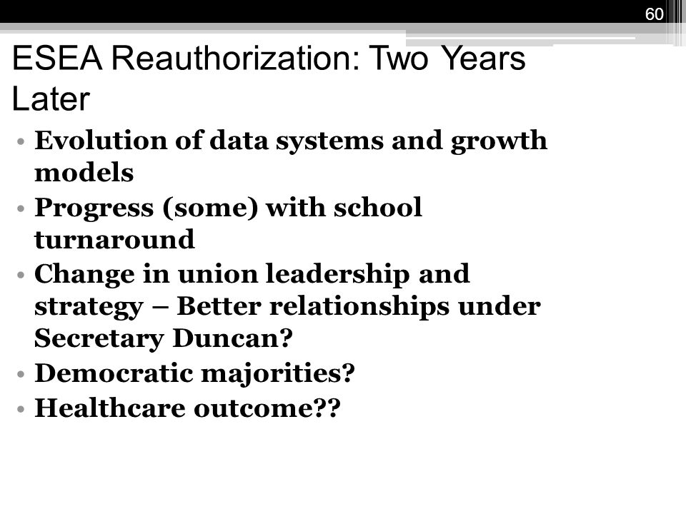 60 ESEA Reauthorization: Two Years Later Evolution of data systems and growth models Progress (some) with school turnaround Change in union leadership and strategy – Better relationships under Secretary Duncan.