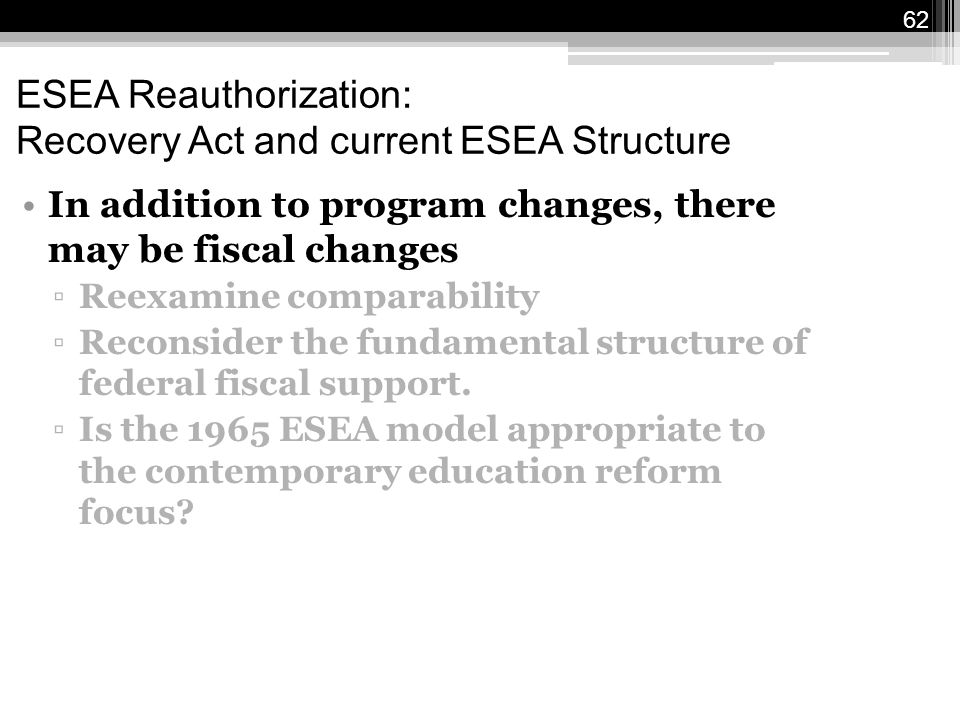 62 ESEA Reauthorization: Recovery Act and current ESEA Structure In addition to program changes, there may be fiscal changes ▫Reexamine comparability ▫Reconsider the fundamental structure of federal fiscal support.