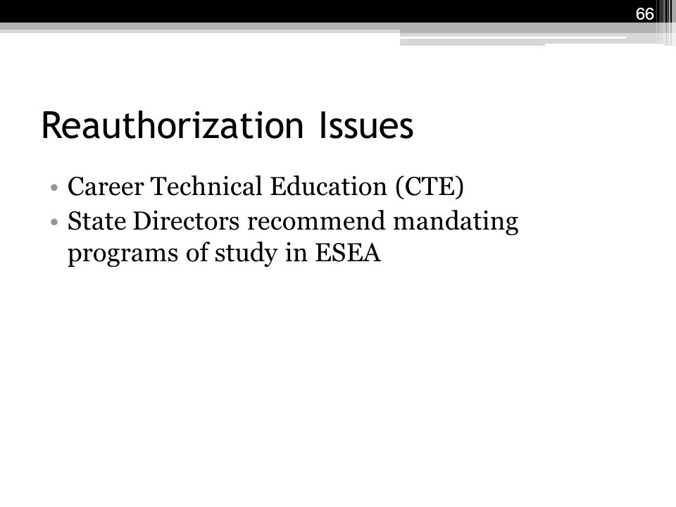 Reauthorization Issues Career Technical Education (CTE) State Directors recommend mandating programs of study in ESEA 66