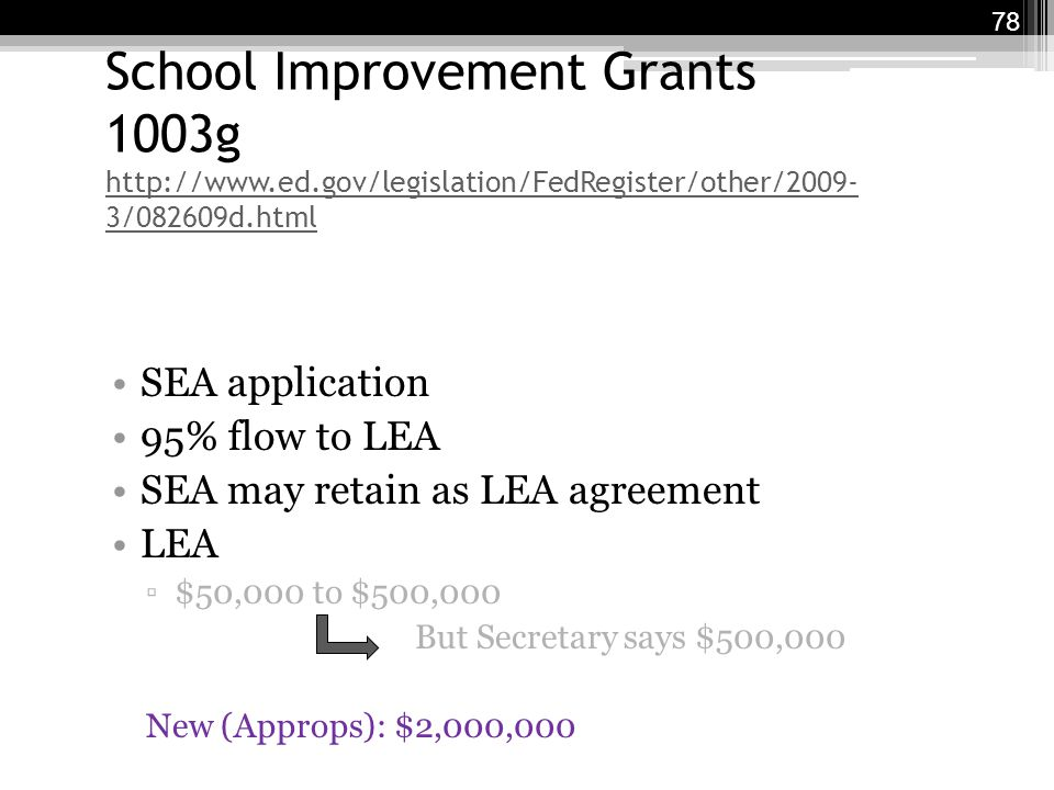 School Improvement Grants 1003g http://www.ed.gov/legislation/FedRegister/other/2009- 3/082609d.html http://www.ed.gov/legislation/FedRegister/other/2009- 3/082609d.html SEA application 95% flow to LEA SEA may retain as LEA agreement LEA ▫$50,000 to $500,000 But Secretary says $500,000 New (Approps): $2,000,000 78