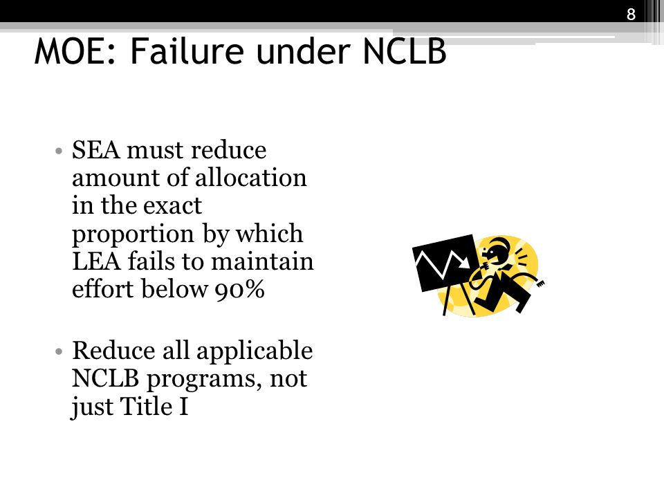 MOE: Failure under NCLB SEA must reduce amount of allocation in the exact proportion by which LEA fails to maintain effort below 90% Reduce all applicable NCLB programs, not just Title I 8