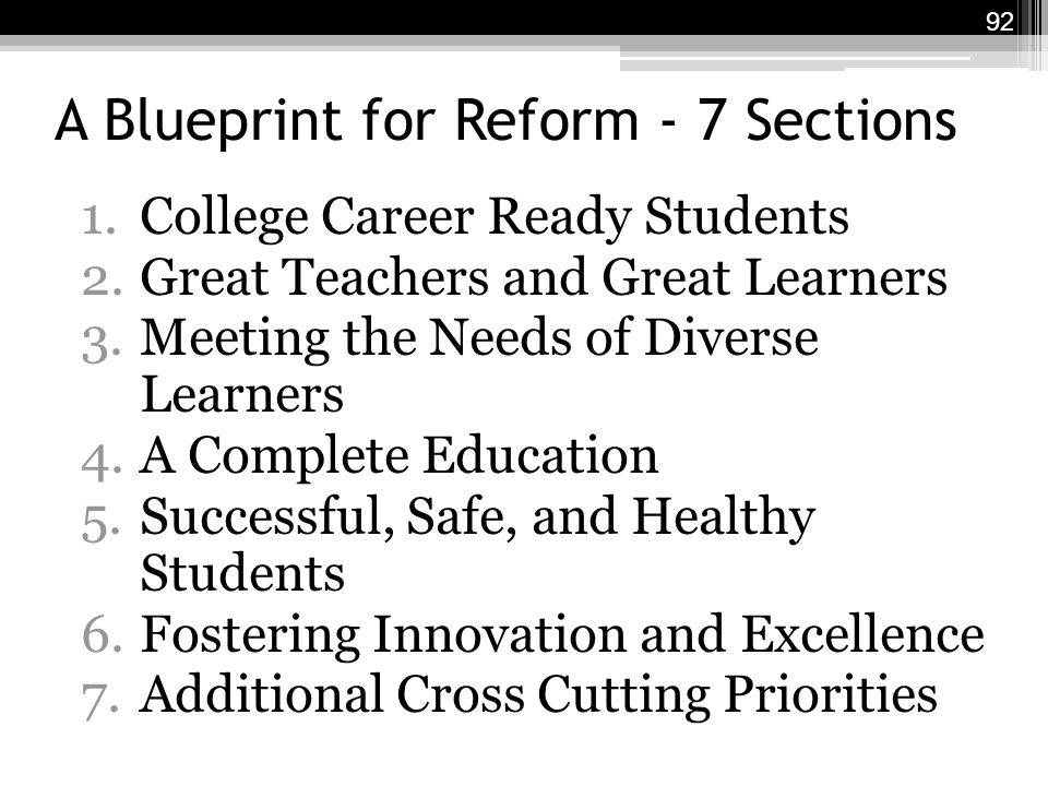 A Blueprint for Reform - 7 Sections 1.College Career Ready Students 2.Great Teachers and Great Learners 3.Meeting the Needs of Diverse Learners 4.A Complete Education 5.Successful, Safe, and Healthy Students 6.Fostering Innovation and Excellence 7.Additional Cross Cutting Priorities 92