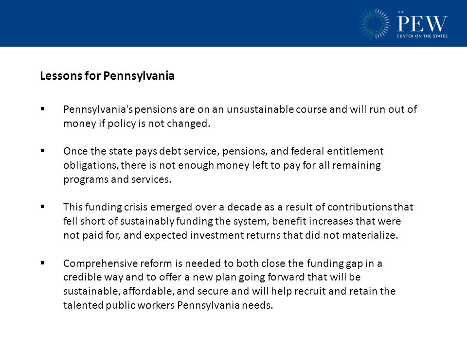 Lessons for Pennsylvania  Pennsylvania s pensions are on an unsustainable course and will run out of money if policy is not changed.