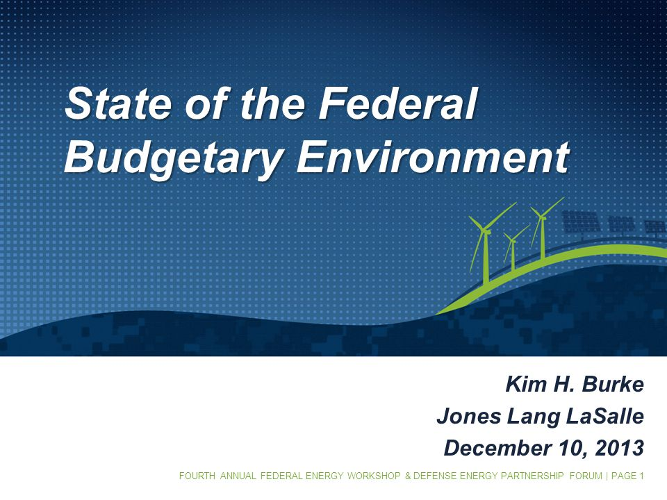 FOURTH ANNUAL FEDERAL ENERGY WORKSHOP & DEFENSE ENERGY PARTNERSHIP FORUM | PAGE 1 State of the Federal Budgetary Environment Kim H.