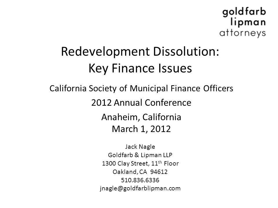 Redevelopment Dissolution: Key Finance Issues California Society of Municipal Finance Officers 2012 Annual Conference Anaheim, California March 1, 2012 Jack Nagle Goldfarb & Lipman LLP 1300 Clay Street, 11 th Floor Oakland, CA 94612 510.836.6336 jnagle@goldfarblipman.com