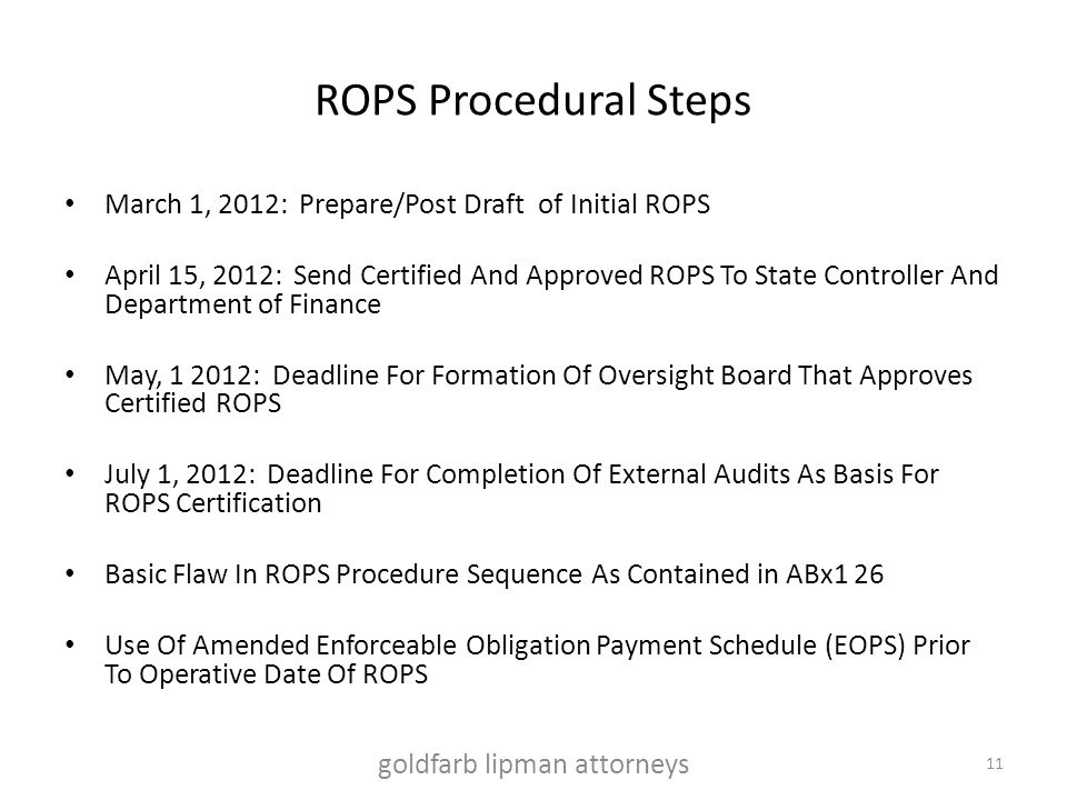 ROPS Procedural Steps March 1, 2012: Prepare/Post Draft of Initial ROPS April 15, 2012: Send Certified And Approved ROPS To State Controller And Department of Finance May, 1 2012: Deadline For Formation Of Oversight Board That Approves Certified ROPS July 1, 2012: Deadline For Completion Of External Audits As Basis For ROPS Certification Basic Flaw In ROPS Procedure Sequence As Contained in ABx1 26 Use Of Amended Enforceable Obligation Payment Schedule (EOPS) Prior To Operative Date Of ROPS goldfarb lipman attorneys 11
