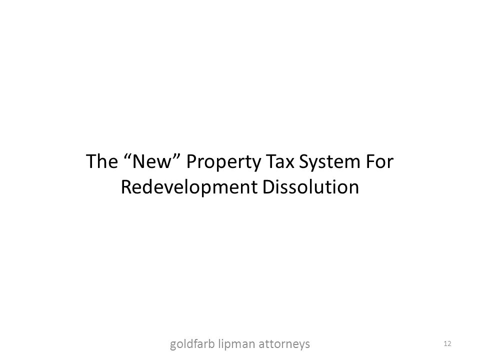 "The ""New"" Property Tax System For Redevelopment Dissolution goldfarb lipman attorneys 12"