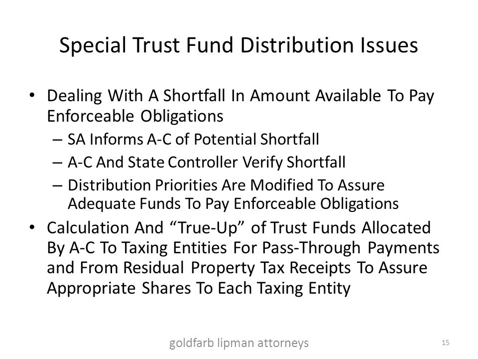 Special Trust Fund Distribution Issues Dealing With A Shortfall In Amount Available To Pay Enforceable Obligations – SA Informs A-C of Potential Shortfall – A-C And State Controller Verify Shortfall – Distribution Priorities Are Modified To Assure Adequate Funds To Pay Enforceable Obligations Calculation And True-Up of Trust Funds Allocated By A-C To Taxing Entities For Pass-Through Payments and From Residual Property Tax Receipts To Assure Appropriate Shares To Each Taxing Entity goldfarb lipman attorneys 15