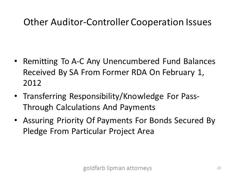 Other Auditor-Controller Cooperation Issues Remitting To A-C Any Unencumbered Fund Balances Received By SA From Former RDA On February 1, 2012 Transferring Responsibility/Knowledge For Pass- Through Calculations And Payments Assuring Priority Of Payments For Bonds Secured By Pledge From Particular Project Area goldfarb lipman attorneys 20