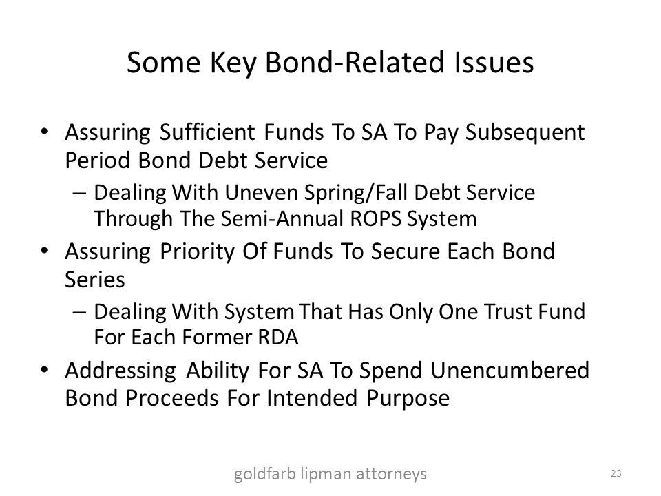 Some Key Bond-Related Issues Assuring Sufficient Funds To SA To Pay Subsequent Period Bond Debt Service – Dealing With Uneven Spring/Fall Debt Service Through The Semi-Annual ROPS System Assuring Priority Of Funds To Secure Each Bond Series – Dealing With System That Has Only One Trust Fund For Each Former RDA Addressing Ability For SA To Spend Unencumbered Bond Proceeds For Intended Purpose goldfarb lipman attorneys 23