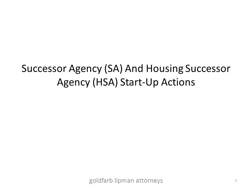 Successor Agency (SA) And Housing Successor Agency (HSA) Start-Up Actions 3 goldfarb lipman attorneys