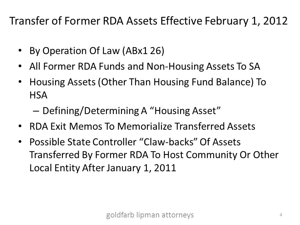 Transfer of Former RDA Assets Effective February 1, 2012 By Operation Of Law (ABx1 26) All Former RDA Funds and Non-Housing Assets To SA Housing Assets (Other Than Housing Fund Balance) To HSA – Defining/Determining A Housing Asset RDA Exit Memos To Memorialize Transferred Assets Possible State Controller Claw-backs Of Assets Transferred By Former RDA To Host Community Or Other Local Entity After January 1, 2011 4 goldfarb lipman attorneys