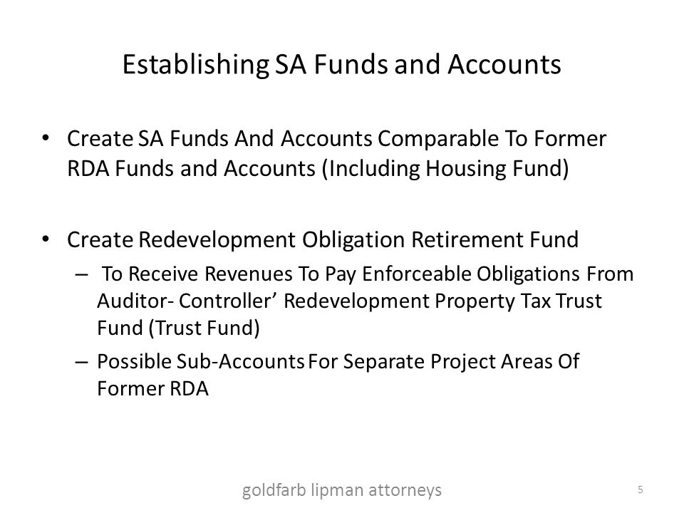 Establishing SA Funds and Accounts Create SA Funds And Accounts Comparable To Former RDA Funds and Accounts (Including Housing Fund) Create Redevelopment Obligation Retirement Fund – To Receive Revenues To Pay Enforceable Obligations From Auditor- Controller' Redevelopment Property Tax Trust Fund (Trust Fund) – Possible Sub-Accounts For Separate Project Areas Of Former RDA goldfarb lipman attorneys 5