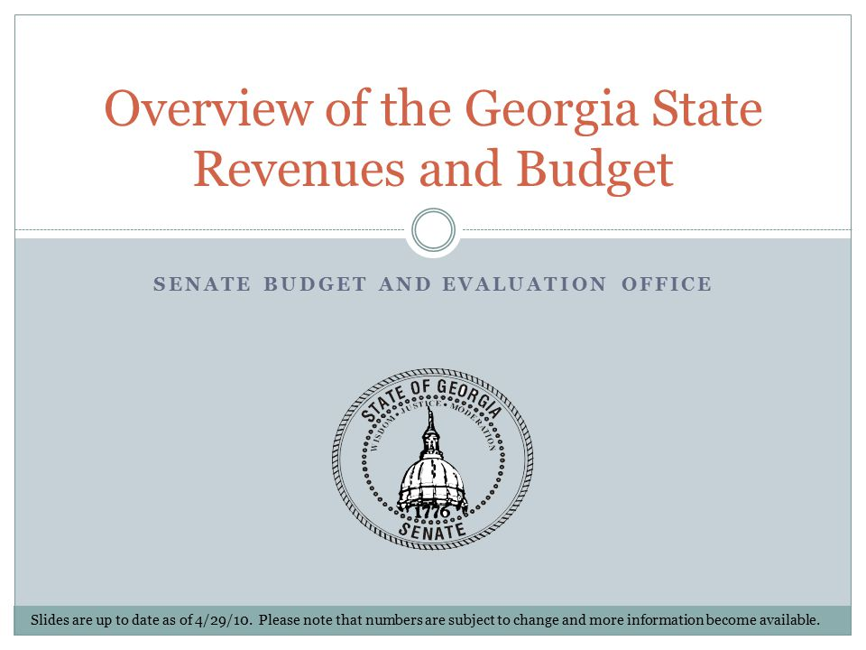 SENATE BUDGET AND EVALUATION OFFICE Overview of the Georgia State Revenues and Budget Slides are up to date as of 4/29/10.