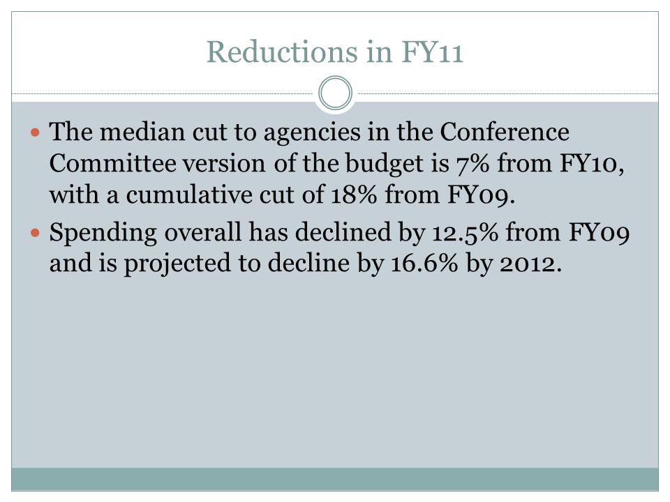 Reductions in FY11 The median cut to agencies in the Conference Committee version of the budget is 7% from FY10, with a cumulative cut of 18% from FY09.