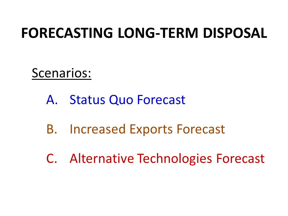 FORECASTING LONG-TERM DISPOSAL Scenarios: A.Status Quo Forecast B.Increased Exports Forecast C.Alternative Technologies Forecast