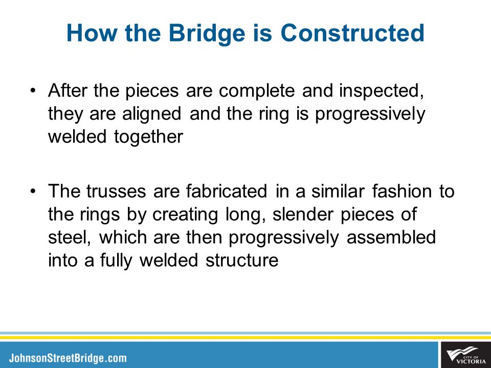 How the Bridge is Constructed After the pieces are complete and inspected, they are aligned and the ring is progressively welded together The trusses are fabricated in a similar fashion to the rings by creating long, slender pieces of steel, which are then progressively assembled into a fully welded structure