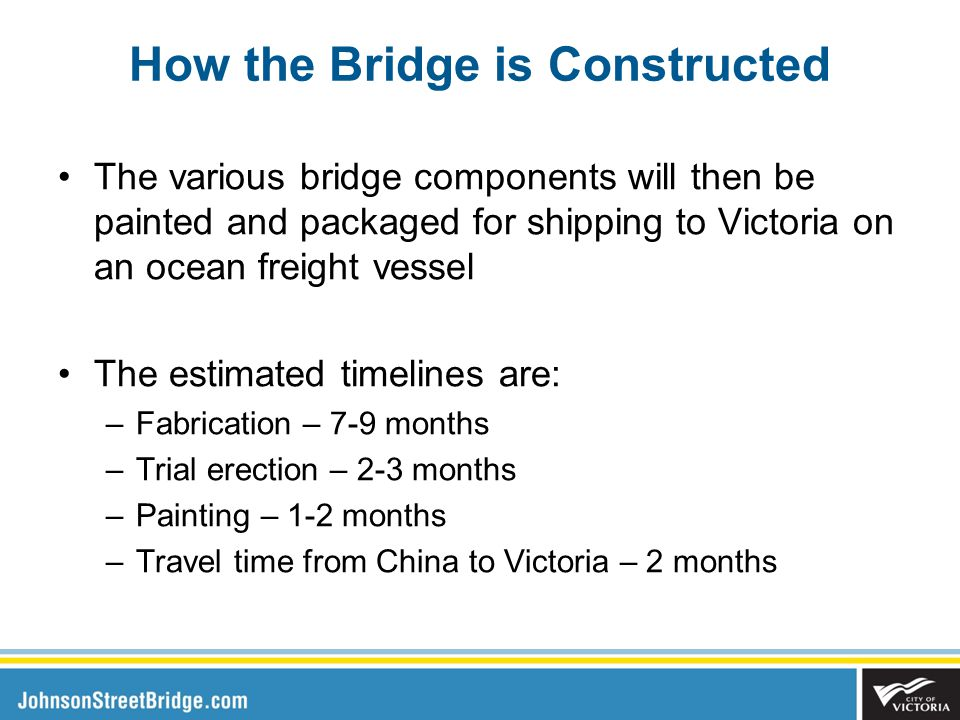 The various bridge components will then be painted and packaged for shipping to Victoria on an ocean freight vessel The estimated timelines are: –Fabrication – 7-9 months –Trial erection – 2-3 months –Painting – 1-2 months –Travel time from China to Victoria – 2 months