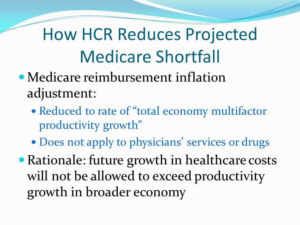How HCR Reduces Projected Medicare Shortfall Medicare reimbursement inflation adjustment: Reduced to rate of total economy multifactor productivity growth Does not apply to physicians' services or drugs Rationale: future growth in healthcare costs will not be allowed to exceed productivity growth in broader economy