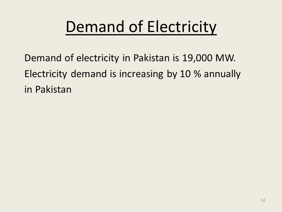 14 Demand of Electricity Demand of electricity in Pakistan is 19,000 MW. Electricity demand is increasing by 10 % annually in Pakistan