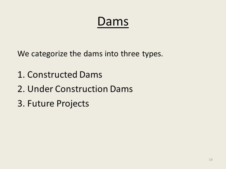 19 Dams We categorize the dams into three types. 1. Constructed Dams 2. Under Construction Dams 3. Future Projects