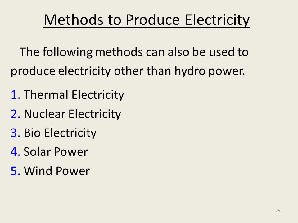 25 Methods to Produce Electricity The following methods can also be used to produce electricity other than hydro power. 1. Thermal Electricity 2. Nucl