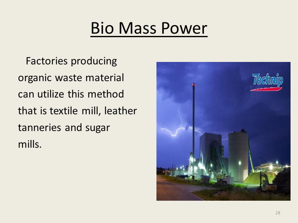 28 Bio Mass Power Factories producing organic waste material can utilize this method that is textile mill, leather tanneries and sugar mills.