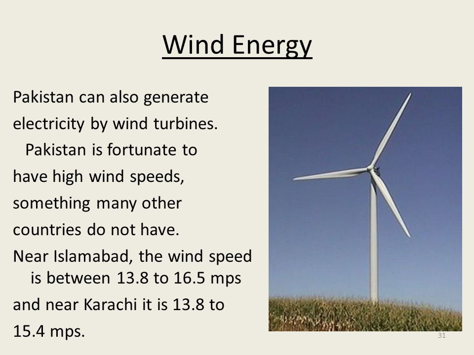 31 Wind Energy Pakistan can also generate electricity by wind turbines. Pakistan is fortunate to have high wind speeds, something many other countries