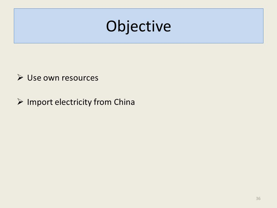 Objective  Use own resources  Import electricity from China 36
